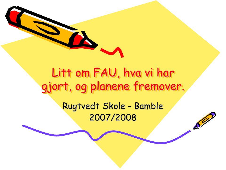 Litt om FAU, hva vi har gjort, og planene fremover. Rugtvedt Skole - Bamble 2007/2008