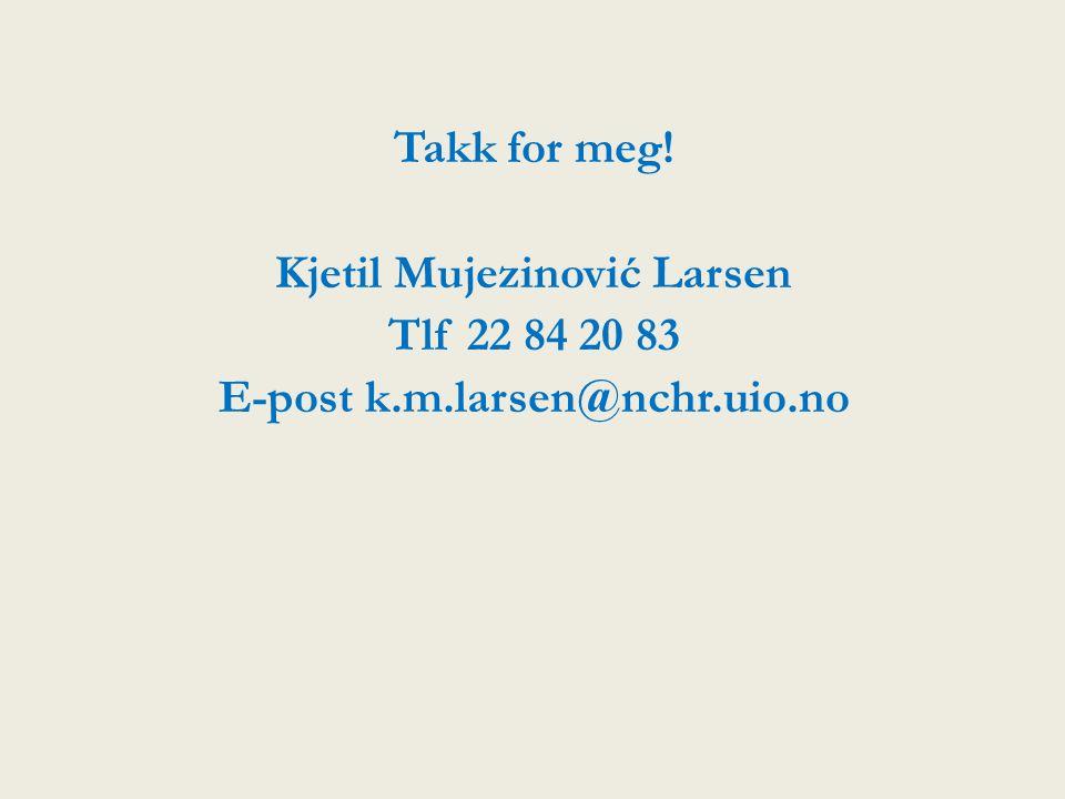 Takk for meg! Kjetil Mujezinović Larsen Tlf 22 84 20 83 E-post k.m.larsen@nchr.uio.no
