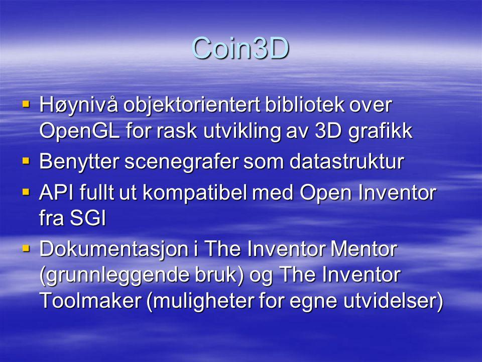 Coin3D  Høynivå objektorientert bibliotek over OpenGL for rask utvikling av 3D grafikk  Benytter scenegrafer som datastruktur  API fullt ut kompatibel med Open Inventor fra SGI  Dokumentasjon i The Inventor Mentor (grunnleggende bruk) og The Inventor Toolmaker (muligheter for egne utvidelser)