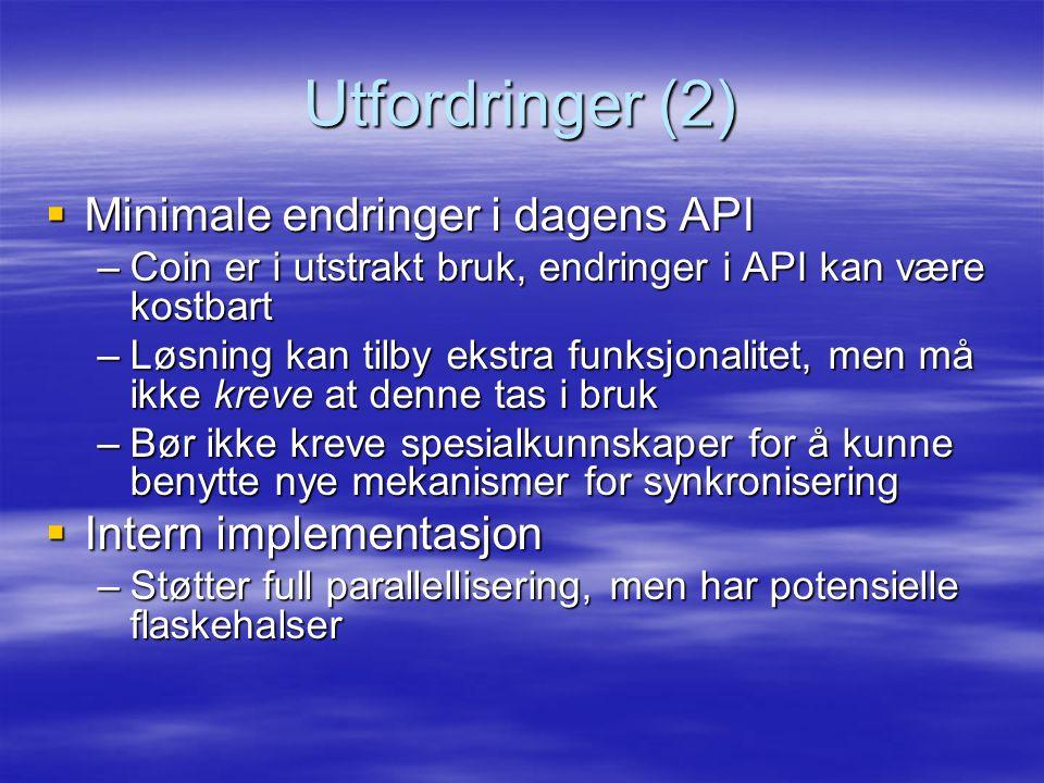 Utfordringer (2)  Minimale endringer i dagens API –Coin er i utstrakt bruk, endringer i API kan være kostbart –Løsning kan tilby ekstra funksjonalite