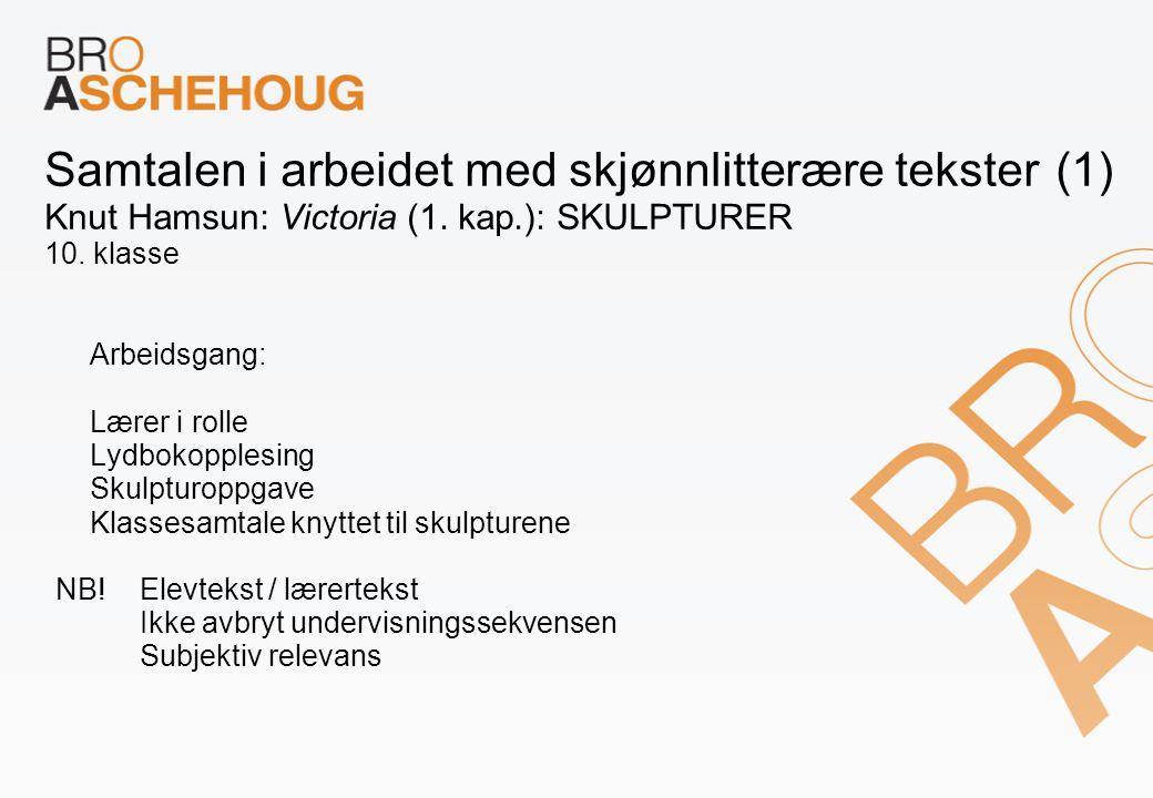 Samtalen i arbeidet med skjønnlitterære tekster (1) Knut Hamsun: Victoria (1. kap.): SKULPTURER 10. klasse Arbeidsgang: Lærer i rolle Lydbokopplesing