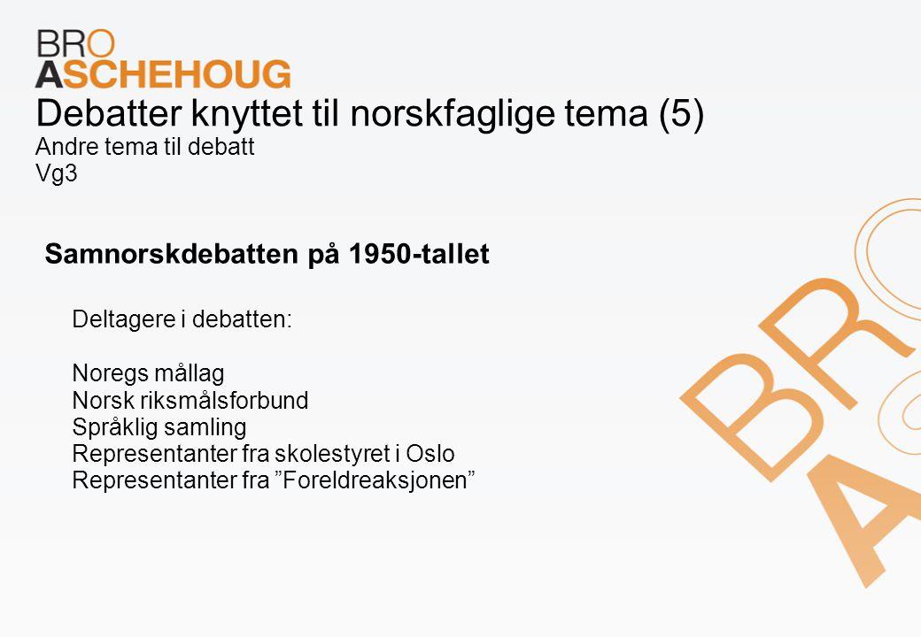 Debatter knyttet til norskfaglige tema (5) Andre tema til debatt Vg3 Samnorskdebatten på 1950-tallet Deltagere i debatten: Noregs mållag Norsk riksmål