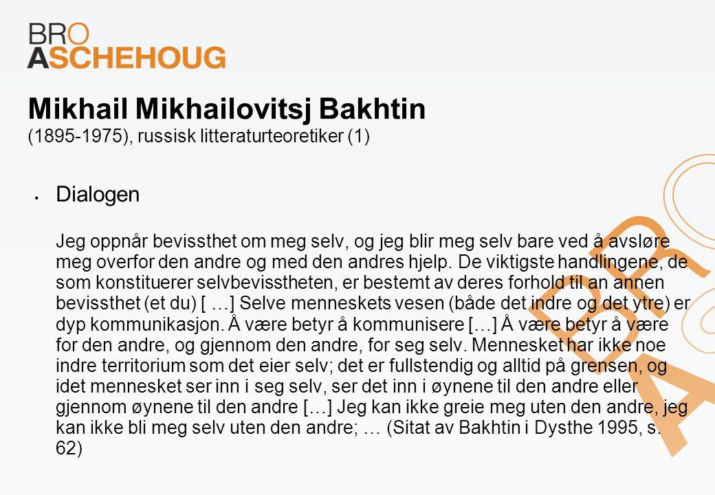 Mikhail Mikhailovitsj Bakhtin (1895-1975), russisk litteraturteoretiker (1)  Dialogen Jeg oppnår bevissthet om meg selv, og jeg blir meg selv bare ve