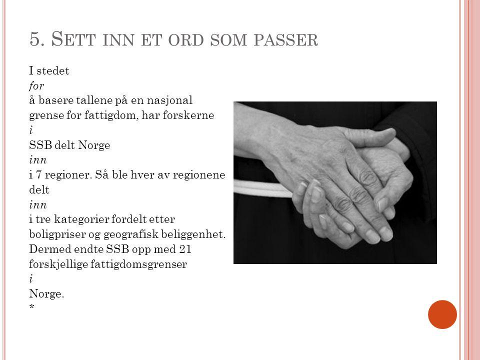 5. S ETT INN ET ORD SOM PASSER I stedet for å basere tallene på en nasjonal grense for fattigdom, har forskerne i SSB delt Norge inn i 7 regioner. Så