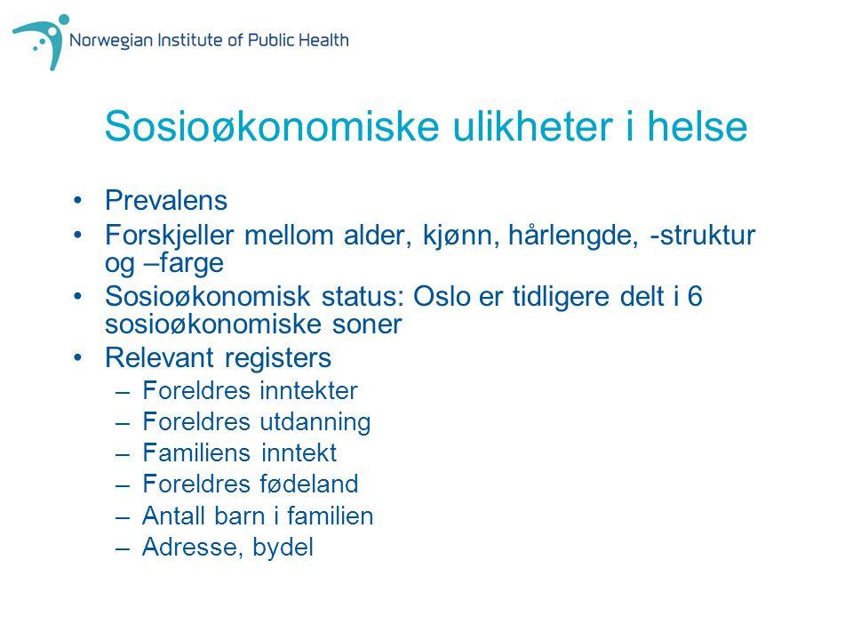 Sosioøkonomiske ulikheter i helse Prevalens Forskjeller mellom alder, kjønn, hårlengde, -struktur og –farge Sosioøkonomisk status: Oslo er tidligere d