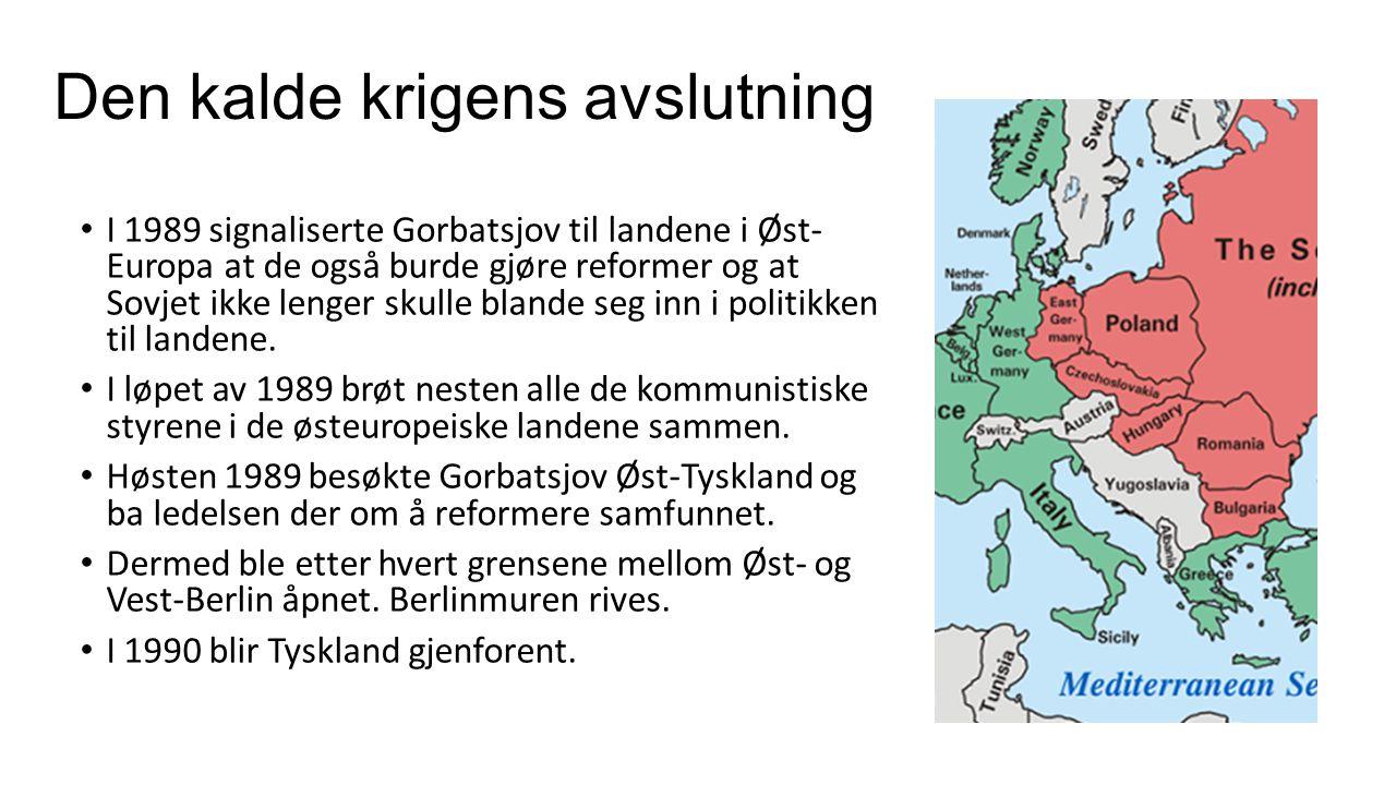 Den kalde krigens avslutning I 1989 signaliserte Gorbatsjov til landene i Øst- Europa at de også burde gjøre reformer og at Sovjet ikke lenger skulle