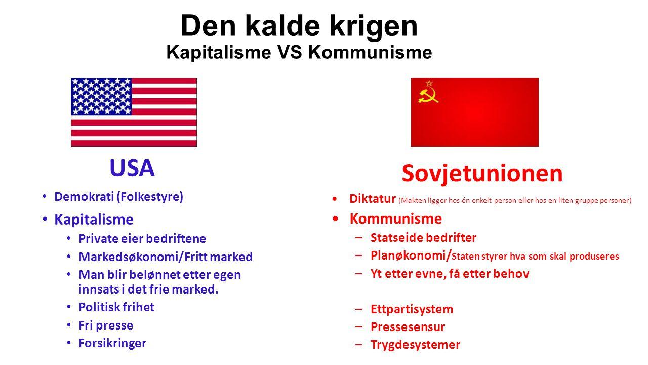Den kalde krigen Kapitalisme VS Kommunisme USA Demokrati (Folkestyre) Kapitalisme Private eier bedriftene Markedsøkonomi/Fritt marked Man blir belønne
