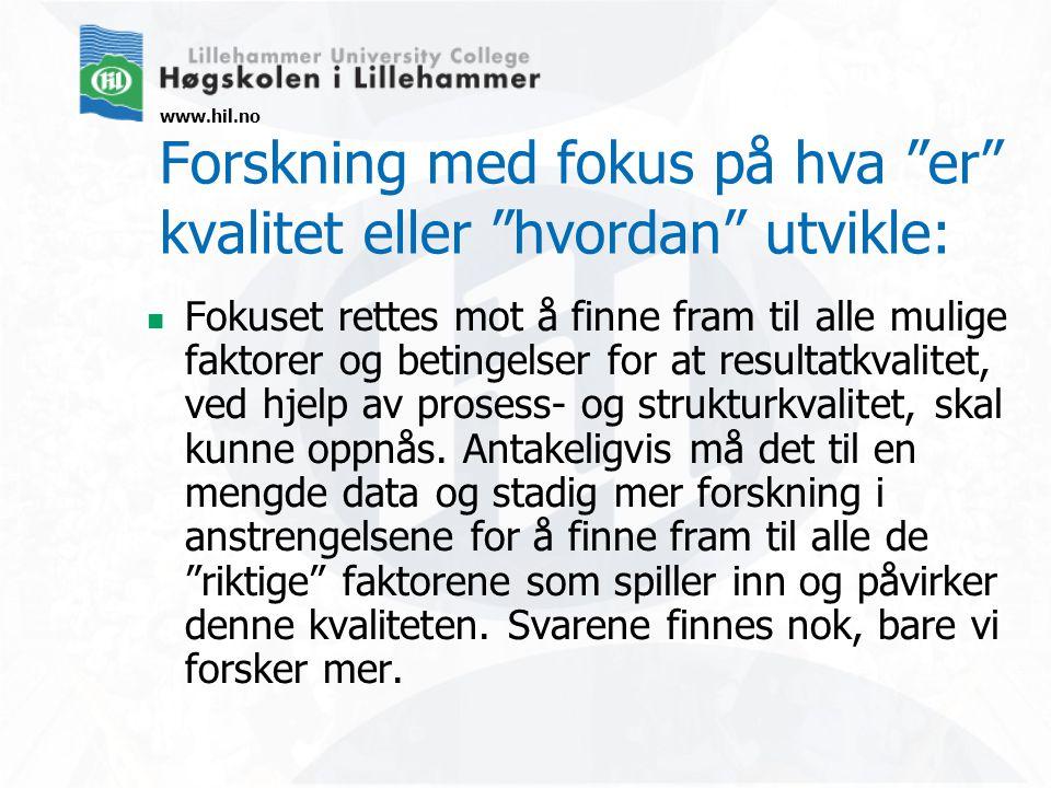 www.hil.no Forskning med fokus på hva er kvalitet eller hvordan utvikle: Fokuset rettes mot å finne fram til alle mulige faktorer og betingelser for at resultatkvalitet, ved hjelp av prosess- og strukturkvalitet, skal kunne oppnås.