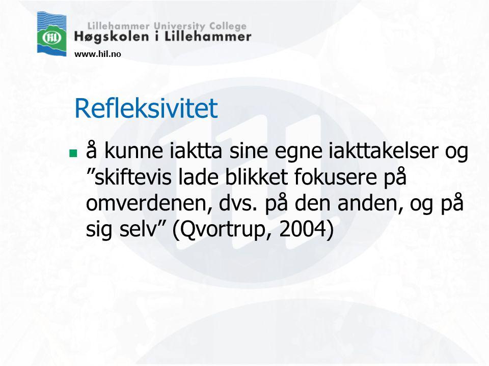 www.hil.no Refleksivitet å kunne iaktta sine egne iakttakelser og skiftevis lade blikket fokusere på omverdenen, dvs.