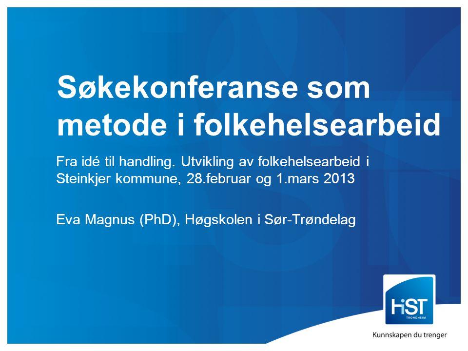 Søkekonferanse som metode i folkehelsearbeid Fra idé til handling. Utvikling av folkehelsearbeid i Steinkjer kommune, 28.februar og 1.mars 2013 Eva Ma