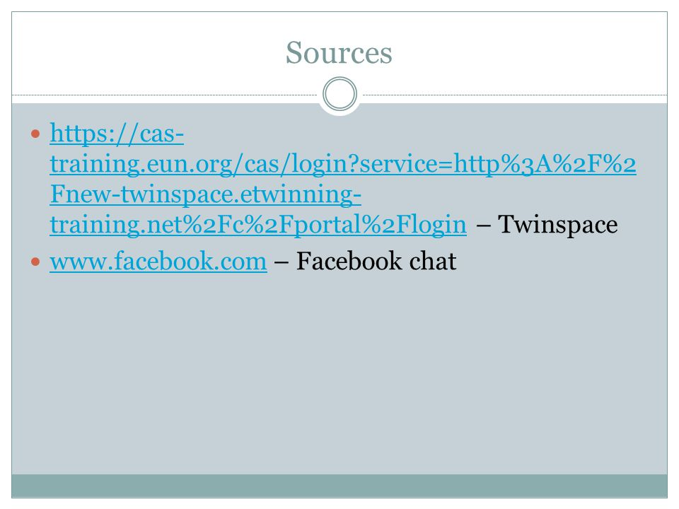 Sources https://cas- training.eun.org/cas/login service=http%3A%2F%2 Fnew-twinspace.etwinning- training.net%2Fc%2Fportal%2Flogin – Twinspace https://cas- training.eun.org/cas/login service=http%3A%2F%2 Fnew-twinspace.etwinning- training.net%2Fc%2Fportal%2Flogin www.facebook.com – Facebook chat www.facebook.com