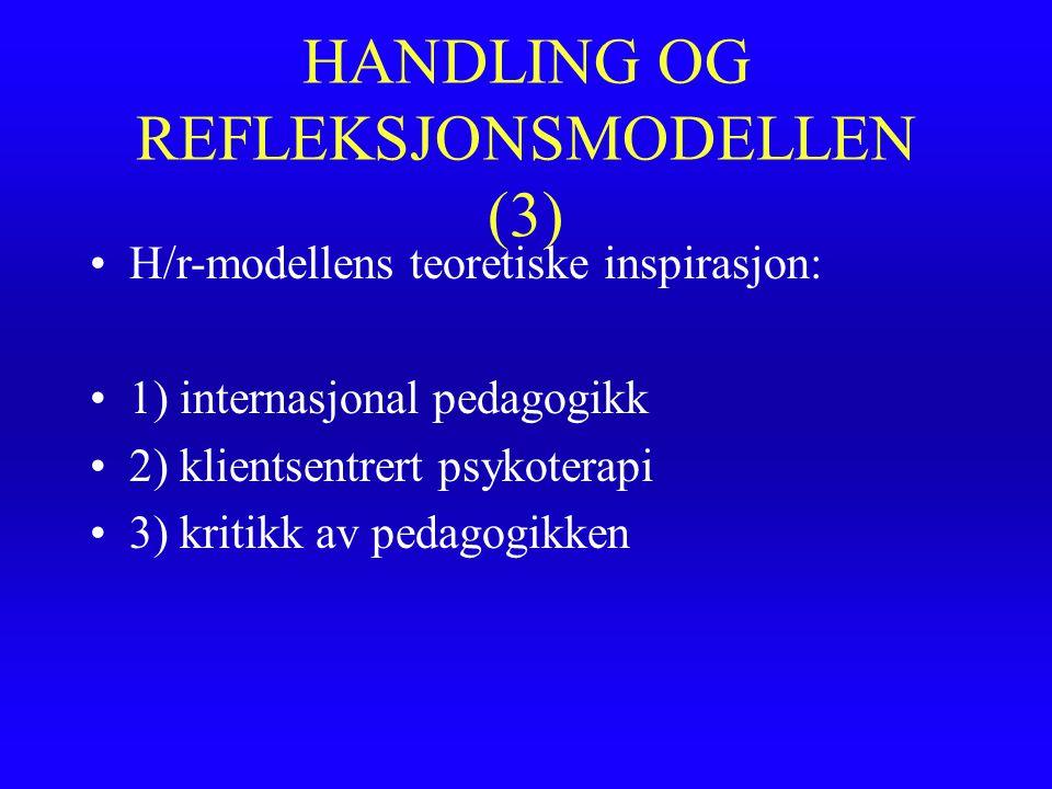 HANDLING OG REFLEKSJONSMODELLEN (3) H/r-modellens teoretiske inspirasjon: 1) internasjonal pedagogikk 2) klientsentrert psykoterapi 3) kritikk av peda