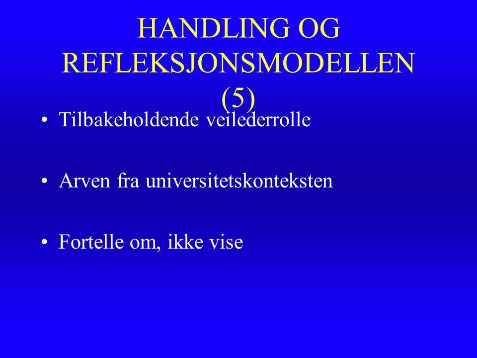 HANDLING OG REFLEKSJONSMODELLEN (5) Tilbakeholdende veilederrolle Arven fra universitetskonteksten Fortelle om, ikke vise
