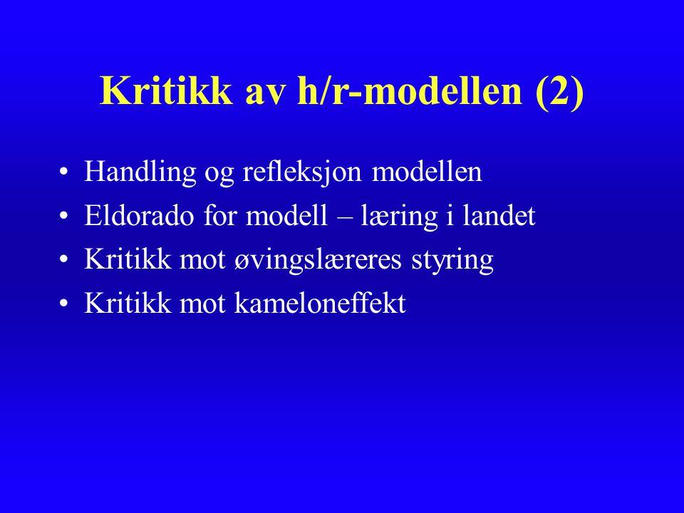 Kritikk av h/r-modellen (2) Handling og refleksjon modellen Eldorado for modell – læring i landet Kritikk mot øvingslæreres styring Kritikk mot kamelo