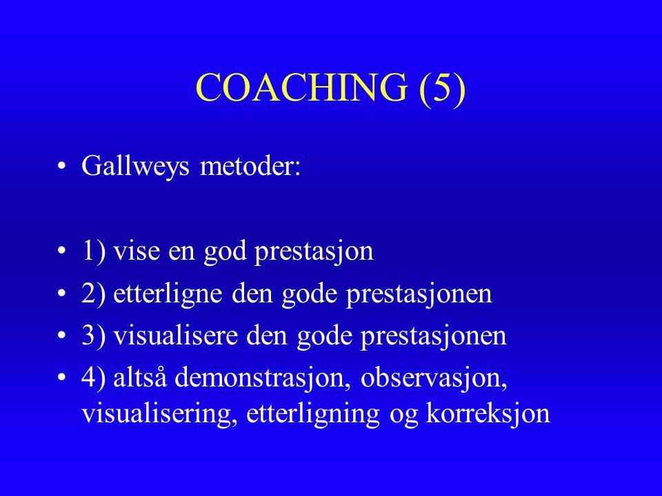 COACHING (5) Gallweys metoder: 1) vise en god prestasjon 2) etterligne den gode prestasjonen 3) visualisere den gode prestasjonen 4) altså demonstrasj