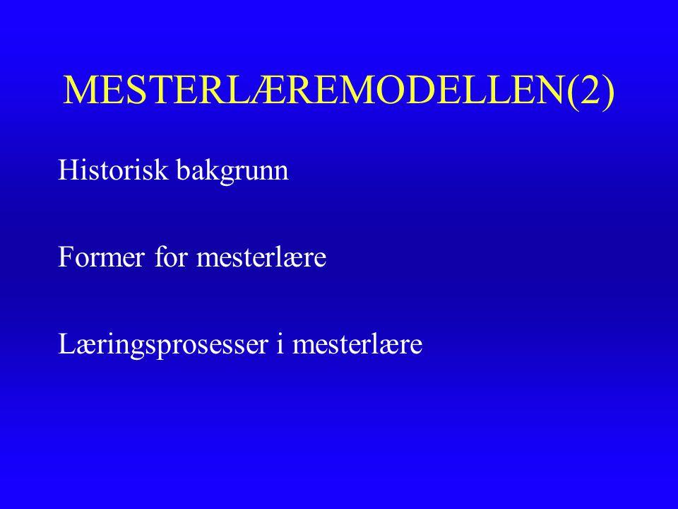 MESTERLÆREMODELLEN(2) Historisk bakgrunn Former for mesterlære Læringsprosesser i mesterlære