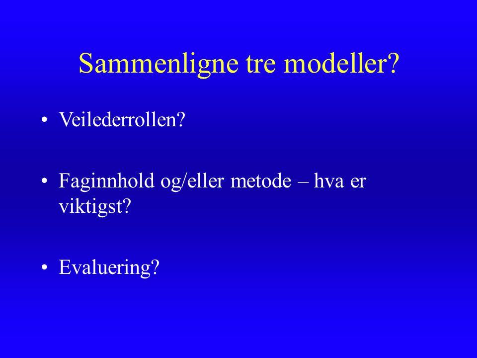Sammenligne tre modeller? Veilederrollen? Faginnhold og/eller metode – hva er viktigst? Evaluering?