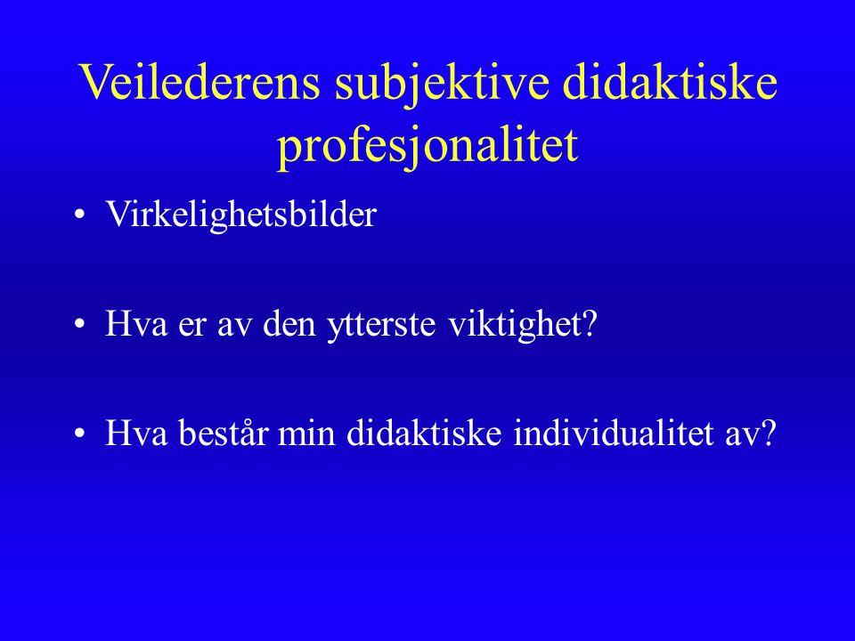 Veilederens subjektive didaktiske profesjonalitet Virkelighetsbilder Hva er av den ytterste viktighet? Hva består min didaktiske individualitet av?