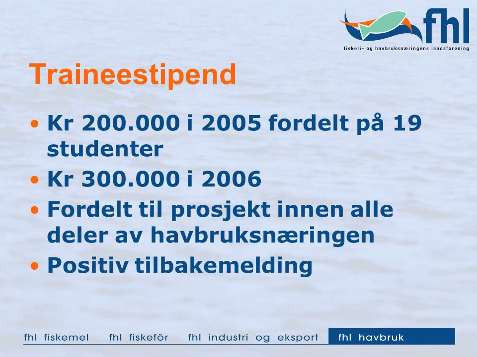 Traineestipend Kr 200.000 i 2005 fordelt på 19 studenter Kr 300.000 i 2006 Fordelt til prosjekt innen alle deler av havbruksnæringen Positiv tilbakeme