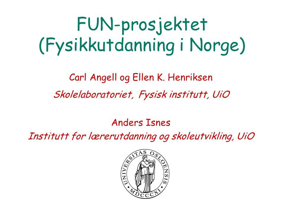 FUN-prosjektet (Fysikkutdanning i Norge) Carl Angell og Ellen K. Henriksen Skolelaboratoriet, Fysisk institutt, UiO Anders Isnes Institutt for lærerut