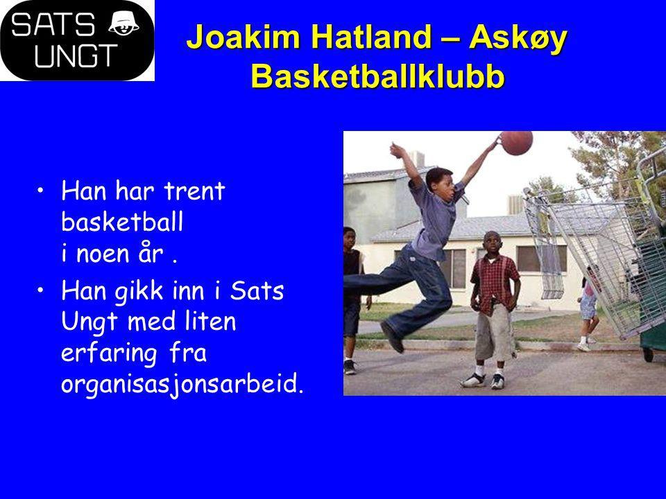 Joakim Hatland – Askøy Basketballklubb Han har trent basketball i noen år. Han gikk inn i Sats Ungt med liten erfaring fra organisasjonsarbeid.