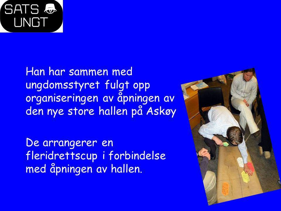 Han har sammen med ungdomsstyret fulgt opp organiseringen av åpningen av den nye store hallen på Askøy De arrangerer en fleridrettscup i forbindelse m