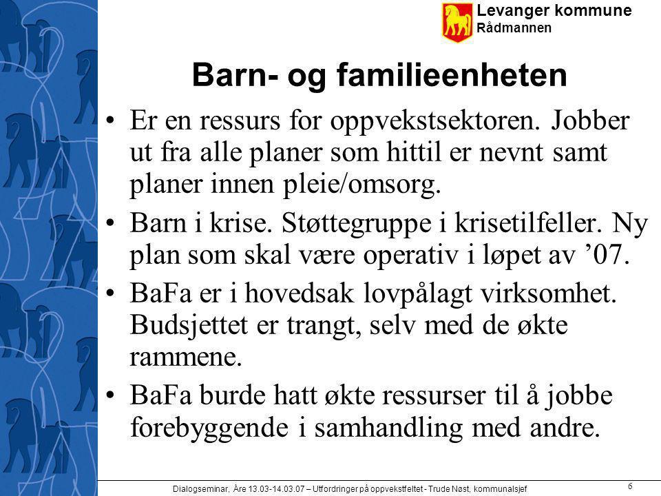 Levanger kommune Rådmannen Dialogseminar, Åre 13.03-14.03.07 – Utfordringer på oppvekstfeltet - Trude Nøst, kommunalsjef 6 Barn- og familieenheten Er en ressurs for oppvekstsektoren.