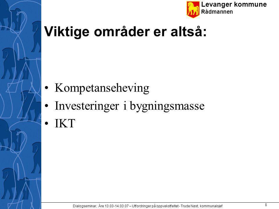 Levanger kommune Rådmannen Dialogseminar, Åre 13.03-14.03.07 – Utfordringer på oppvekstfeltet - Trude Nøst, kommunalsjef 8 Viktige områder er altså: Kompetanseheving Investeringer i bygningsmasse IKT