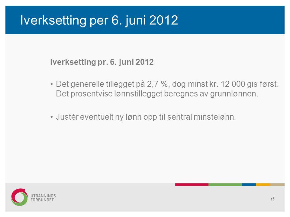 Iverksetting per 6. juni 2012 Iverksetting pr. 6. juni 2012 Det generelle tillegget på 2,7 %, dog minst kr. 12 000 gis først. Det prosentvise lønnstil