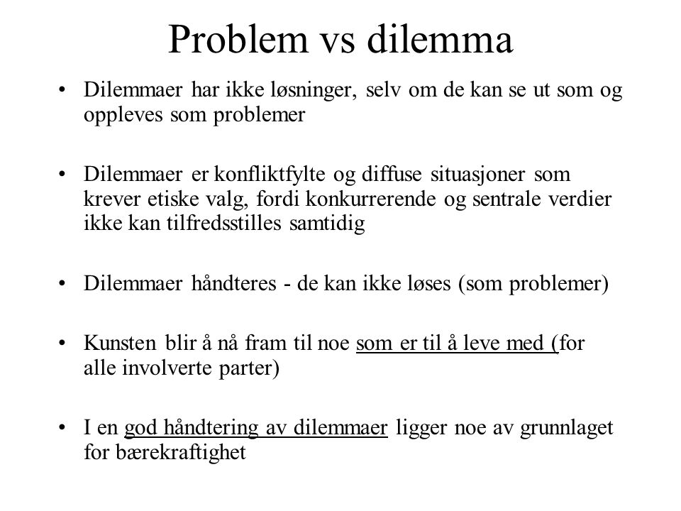 Problem vs dilemma Dilemmaer har ikke løsninger, selv om de kan se ut som og oppleves som problemer Dilemmaer er konfliktfylte og diffuse situasjoner som krever etiske valg, fordi konkurrerende og sentrale verdier ikke kan tilfredsstilles samtidig Dilemmaer håndteres - de kan ikke løses (som problemer) Kunsten blir å nå fram til noe som er til å leve med (for alle involverte parter) I en god håndtering av dilemmaer ligger noe av grunnlaget for bærekraftighet