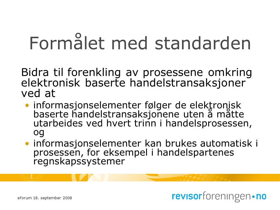 eforum 18. september 2008 Formålet med standarden Bidra til forenkling av prosessene omkring elektronisk baserte handelstransaksjoner ved at informasj