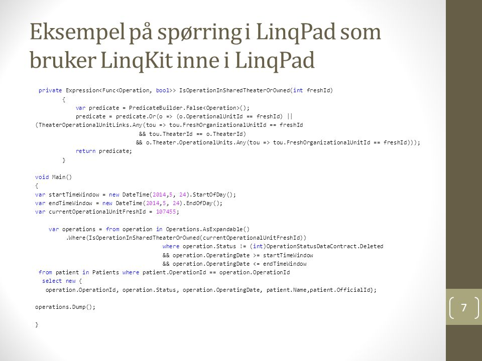Eksempel på spørring i LinqPad som bruker LinqKit inne i LinqPad private Expression > IsOperationInSharedTheaterOrOwned(int freshId) { var predicate = PredicateBuilder.False (); predicate = predicate.Or(o => (o.OperationalUnitId == freshId) || (TheaterOperationalUnitLinks.Any(tou => tou.FreshOrganizationalUnitId == freshId && tou.TheaterId == o.TheaterId) && o.Theater.OperationalUnits.Any(tou => tou.FreshOrganizationalUnitId == freshId))); return predicate; } void Main() { var startTimeWindow = new DateTime(2014,5, 24).StartOfDay(); var endTimeWindow = new DateTime(2014,5, 24).EndOfDay(); var currentOperationalUnitFreshId = 107455; var operations = from operation in Operations.AsExpandable().Where(IsOperationInSharedTheaterOrOwned(currentOperationalUnitFreshId)) where operation.Status != (int)OperationStatusDataContract.Deleted && operation.OperatingDate >= startTimeWindow && operation.OperatingDate <= endTimeWindow from patient in Patients where patient.OperationId == operation.OperationId select new { operation.OperationId, operation.Status, operation.OperatingDate, patient.Name,patient.OfficialId}; operations.Dump(); } 7