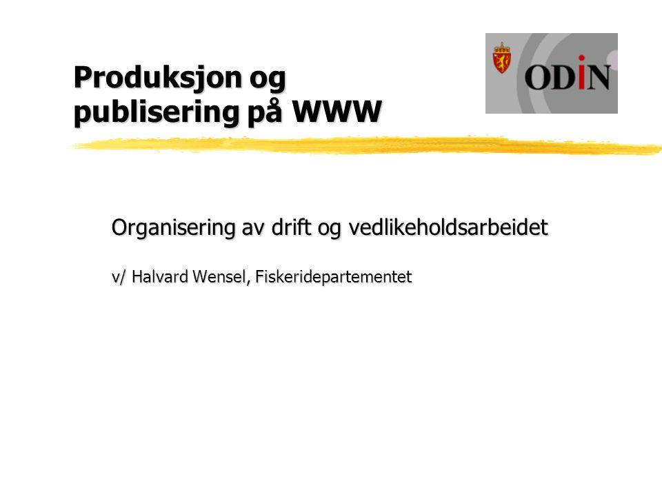 Produksjon og publisering på WWW Organisering av drift og vedlikeholdsarbeidet v/ Halvard Wensel, Fiskeridepartementet