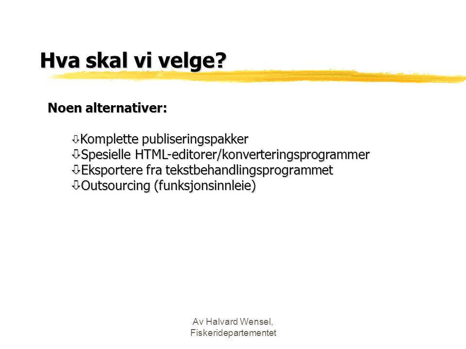 Av Halvard Wensel, Fiskeridepartementet Hva skal vi velge? Noen alternativer: ò Komplette publiseringspakker ò Spesielle HTML-editorer/konverteringspr