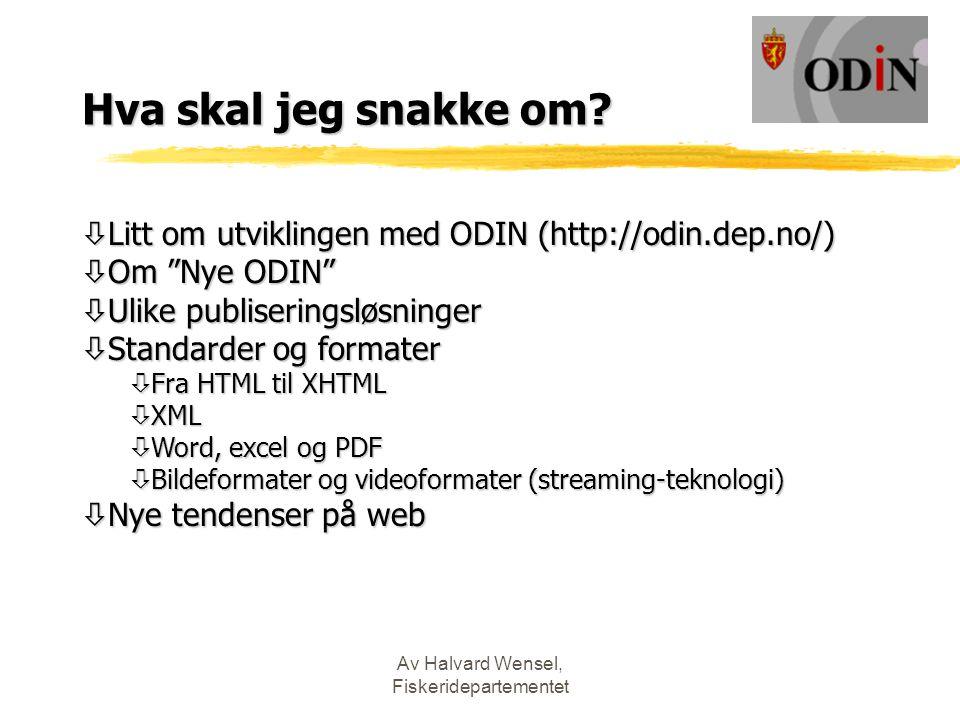 """Av Halvard Wensel, Fiskeridepartementet Hva skal jeg snakke om? ò Litt om utviklingen med ODIN (http://odin.dep.no/) ò Om """"Nye ODIN"""" ò Ulike publiseri"""