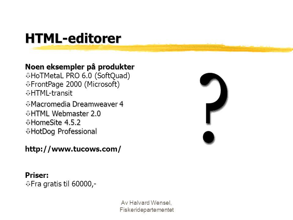 Av Halvard Wensel, Fiskeridepartementet HTML-editorer Noen eksempler på produkter ò HoTMetaL PRO 6.0 (SoftQuad) ò FrontPage 2000 (Microsoft) ò HTML-transit Macromedia Dreamweaver 4  Macromedia Dreamweaver 4 HTML Webmaster 2.0 ò HTML Webmaster 2.0 ò HomeSite 4.5.2 ò HotDog Professional http://www.tucows.com/ Priser: ò Fra gratis til 60000,-