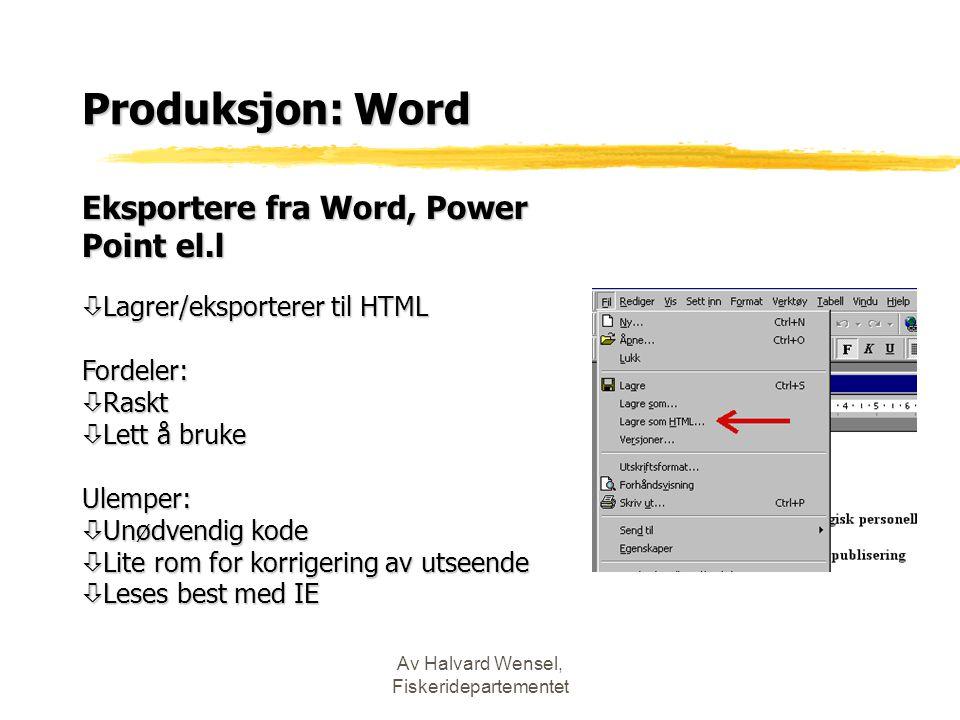 Av Halvard Wensel, Fiskeridepartementet Produksjon: Word Eksportere fra Word, Power Point el.l ò Lagrer/eksporterer til HTML Fordeler: ò Raskt ò Lett