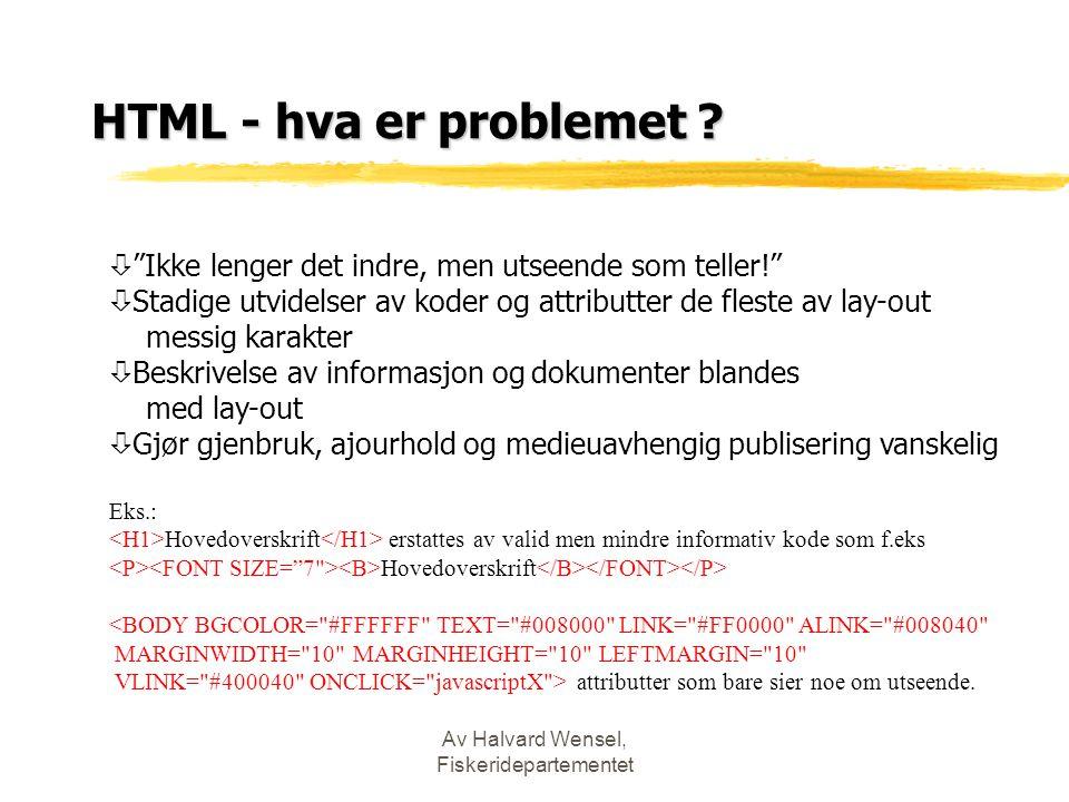 """Av Halvard Wensel, Fiskeridepartementet HTML - hva er problemet ? ò """"Ikke lenger det indre, men utseende som teller!"""" ò Stadige utvidelser av koder og"""