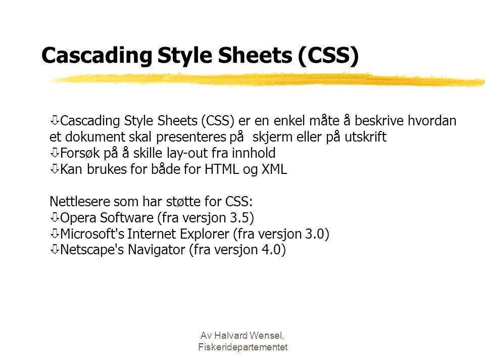 Av Halvard Wensel, Fiskeridepartementet Cascading Style Sheets (CSS) ò Cascading Style Sheets (CSS) er en enkel måte å beskrive hvordan et dokument skal presenteres på skjerm eller på utskrift ò Forsøk på å skille lay-out fra innhold ò Kan brukes for både for HTML og XML Nettlesere som har støtte for CSS: ò Opera Software (fra versjon 3.5) ò Microsoft s Internet Explorer (fra versjon 3.0) ò Netscape s Navigator (fra versjon 4.0)
