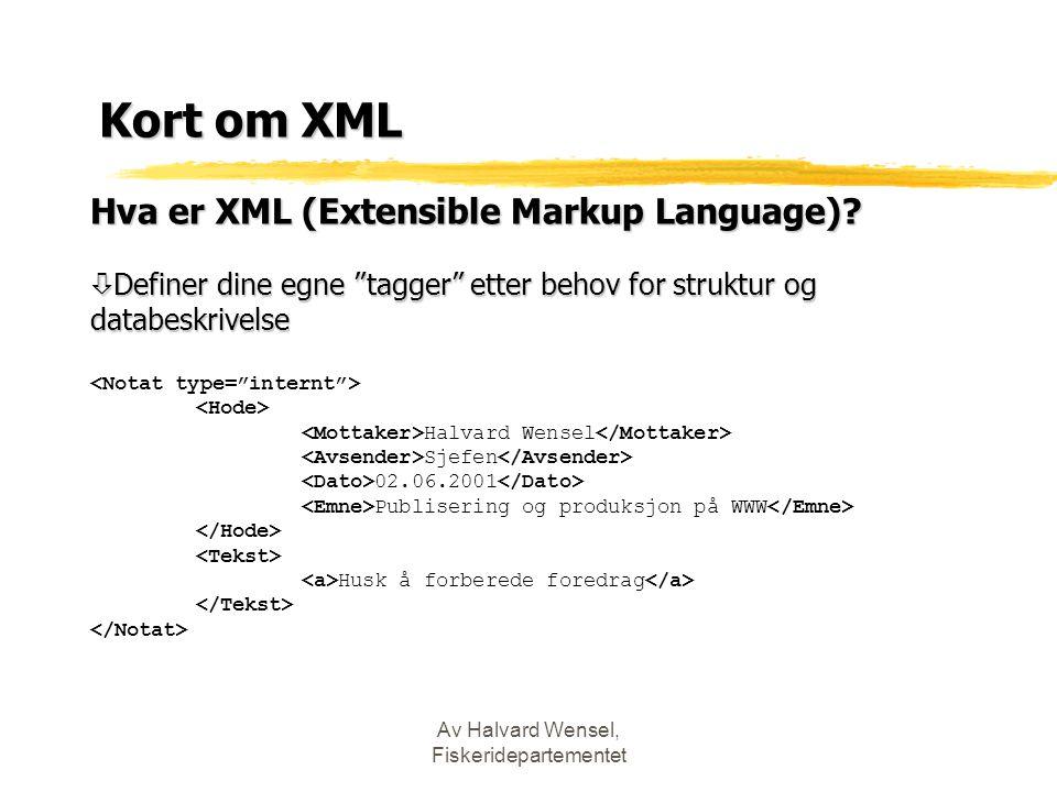 """Av Halvard Wensel, Fiskeridepartementet Kort om XML Hva er XML (Extensible Markup Language)? ò Definer dine egne """"tagger"""" etter behov for struktur og"""