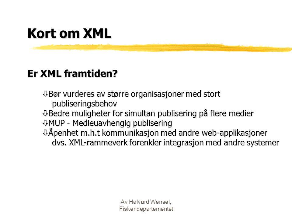 Av Halvard Wensel, Fiskeridepartementet Kort om XML Er XML framtiden? ò Bør vurderes av større organisasjoner med stort publiseringsbehov publiserings