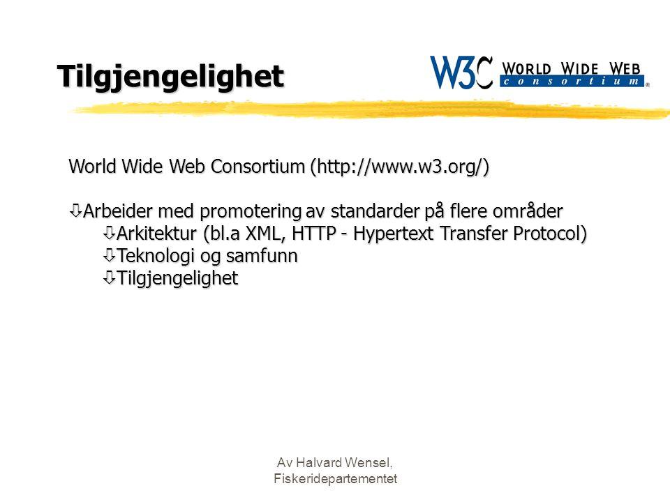 Av Halvard Wensel, Fiskeridepartementet Tilgjengelighet World Wide Web Consortium (http://www.w3.org/) ò Arbeider med promotering av standarder på flere områder ò Arkitektur (bl.a XML, HTTP - Hypertext Transfer Protocol) ò Teknologi og samfunn ò Tilgjengelighet