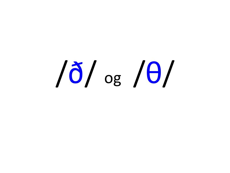 Bruk diagrammet på www.paulmeier.com/ipa/consonants.html og høyr forskjellen på desse lydane: d t ð θ www.paulmeier.com/ipa/consonants.html ANIMATION: www.uiowa.edu/~acadtech/phonetics/english/frameset.htmlwww.uiowa.edu/~acadtech/phonetics/english/frameset.html (MANNER > FRICATIVES)
