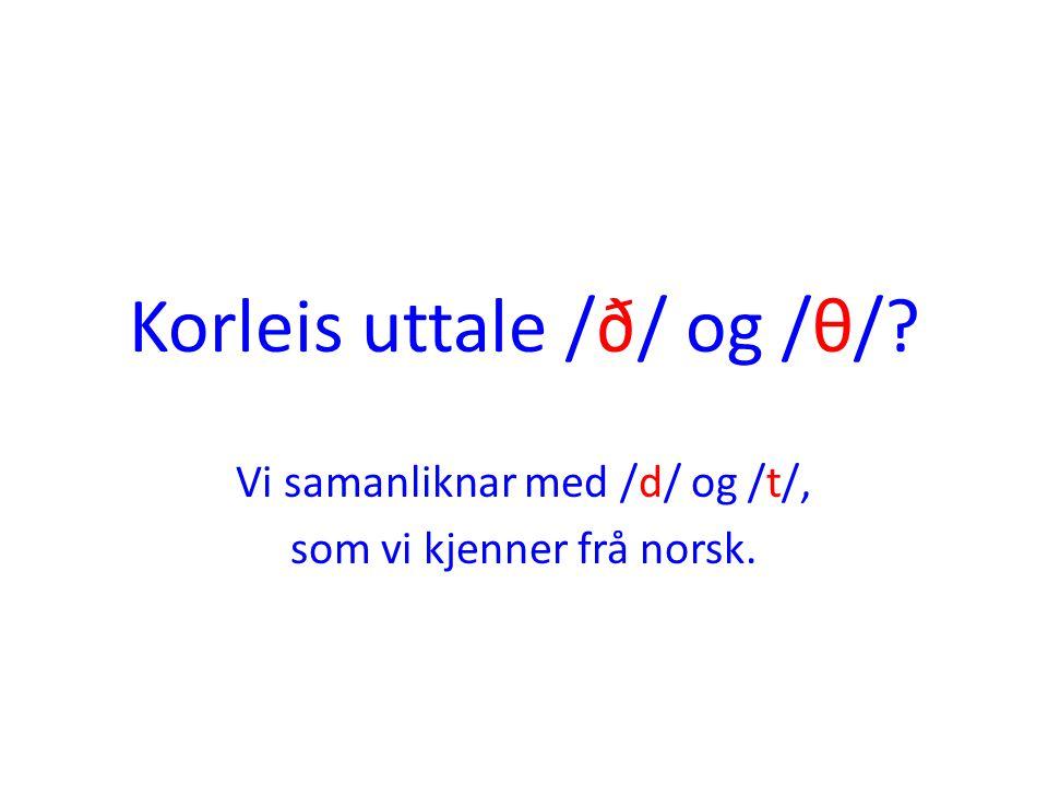 Korleis uttale /ð/ og /θ/? Vi samanliknar med /d/ og /t/, som vi kjenner frå norsk.