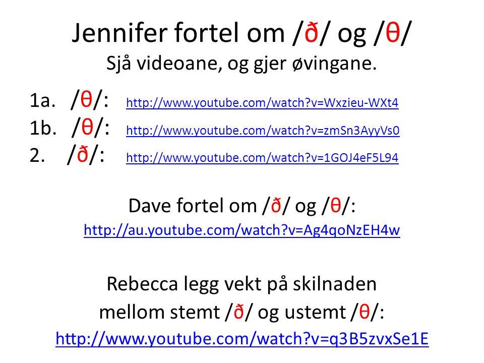Jennifer fortel om /ð/ og /θ/ Sjå videoane, og gjer øvingane. 1a. /θ/: http://www.youtube.com/watch?v=Wxzieu-WXt4 http://www.youtube.com/watch?v=Wxzie