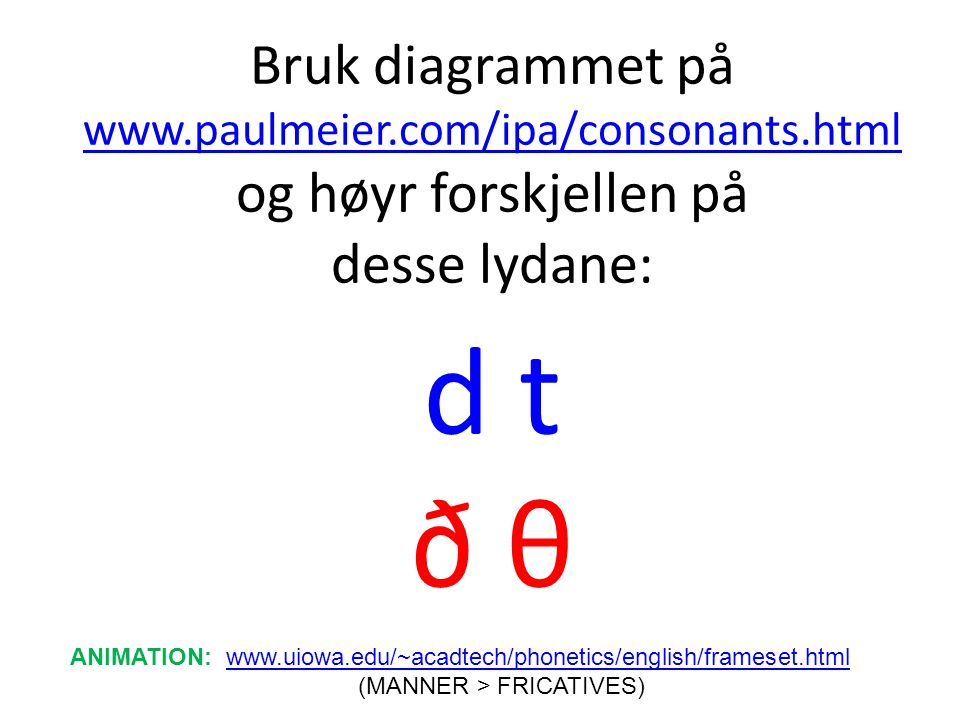 Bruk diagrammet på www.paulmeier.com/ipa/consonants.html og høyr forskjellen på desse lydane: d t ð θ www.paulmeier.com/ipa/consonants.html ANIMATION: