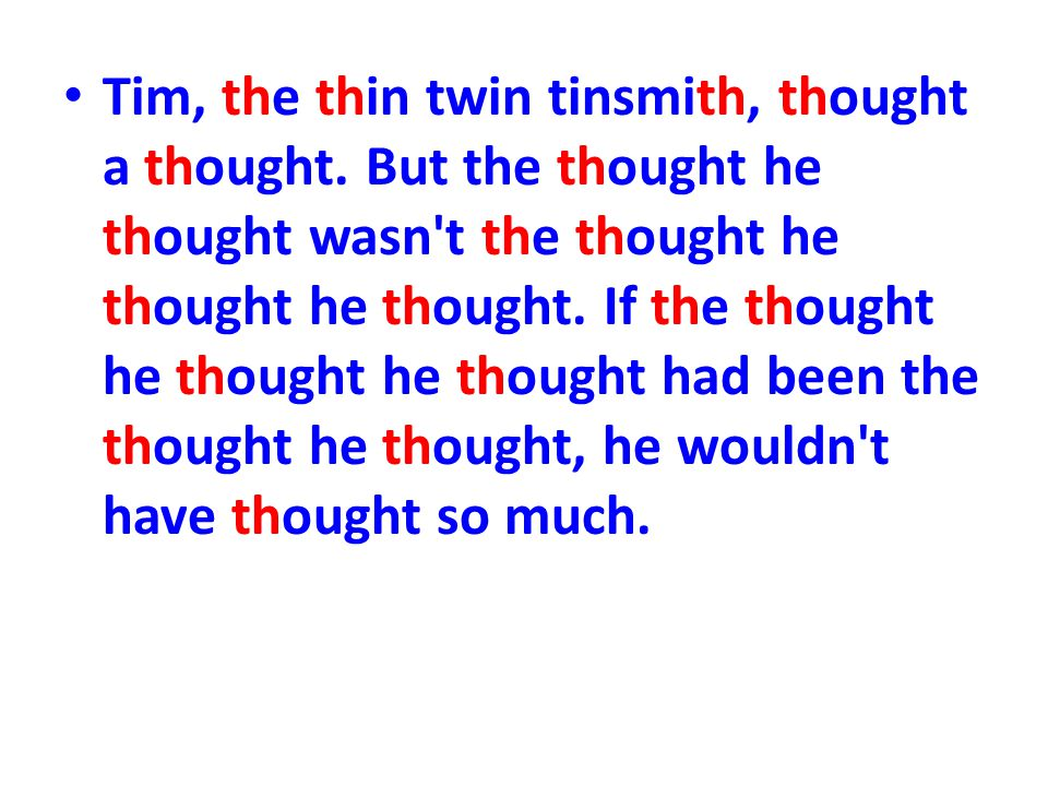 Tim, the thin twin tinsmith, thought a thought. But the thought he thought wasn't the thought he thought he thought. If the thought he thought he thou