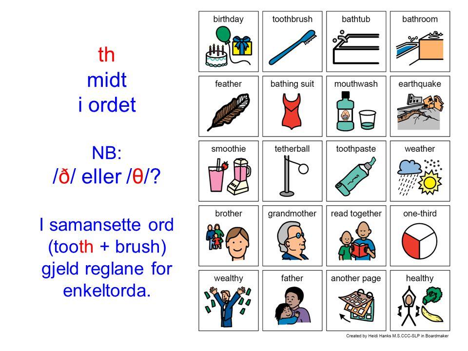 th midt i ordet NB: /ð/ eller /θ/? I samansette ord (tooth + brush) gjeld reglane for enkeltorda.
