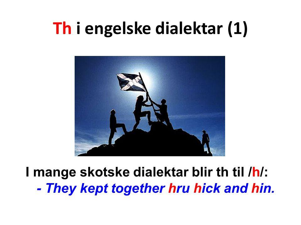 Th i engelske dialektar (1) I mange skotske dialektar blir th til /h/: - They kept together hru hick and hin.