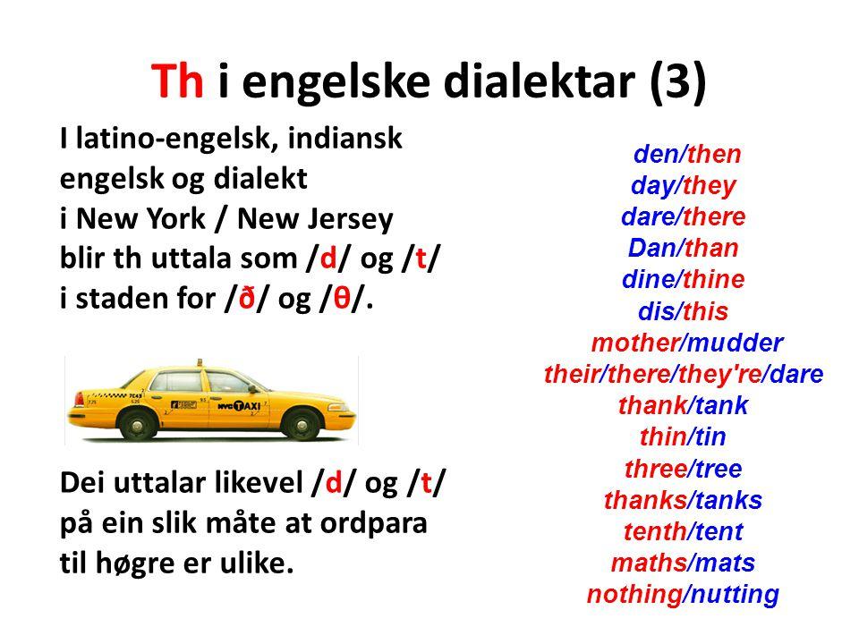 Th i engelske dialektar (3) I latino-engelsk, indiansk engelsk og dialekt i New York / New Jersey blir th uttala som /d/ og /t/ i staden for /ð/ og /θ